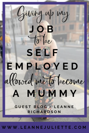 Guest Blog - Giving up my job to become self-employed allowed me to become a mummy - Leanne Richardson - www.leannejuliette.com