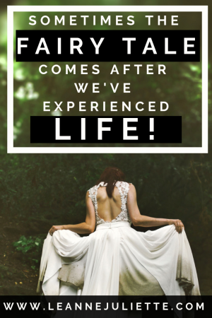 Blog - Sometimes the fairy tale comes after we've experienced LIFE! www.leannejuliette.com