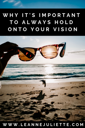 Why It's Important To Always Hold Onto Your Vision - Leanne Juliette - Blog