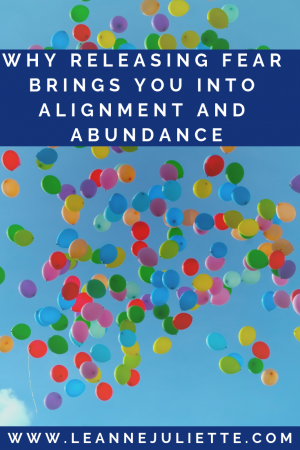 Why Releasing Fear Brings You Into Alignment And Abundance - Leanne Juliette - Blog